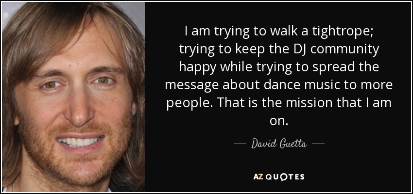 I am trying to walk a tightrope; trying to keep the DJ community happy while trying to spread the message about dance music to more people. That is the mission that I am on. - David Guetta