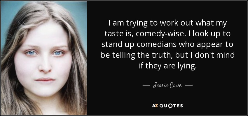 I am trying to work out what my taste is, comedy-wise. I look up to stand up comedians who appear to be telling the truth, but I don't mind if they are lying. - Jessie Cave