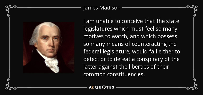 I am unable to conceive that the state legislatures which must feel so many motives to watch, and which possess so many means of counteracting the federal legislature, would fail either to detect or to defeat a conspiracy of the latter against the liberties of their common constituencies. - James Madison