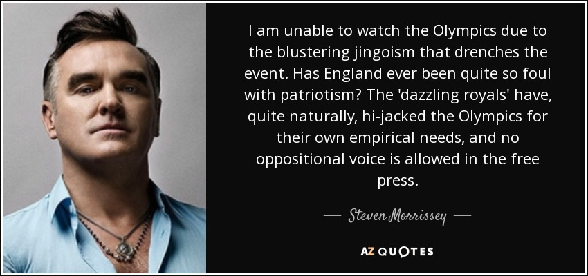 I am unable to watch the Olympics due to the blustering jingoism that drenches the event. Has England ever been quite so foul with patriotism? The 'dazzling royals' have, quite naturally, hi-jacked the Olympics for their own empirical needs, and no oppositional voice is allowed in the free press. - Steven Morrissey