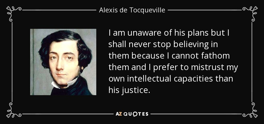 I am unaware of his plans but I shall never stop believing in them because I cannot fathom them and I prefer to mistrust my own intellectual capacities than his justice. - Alexis de Tocqueville