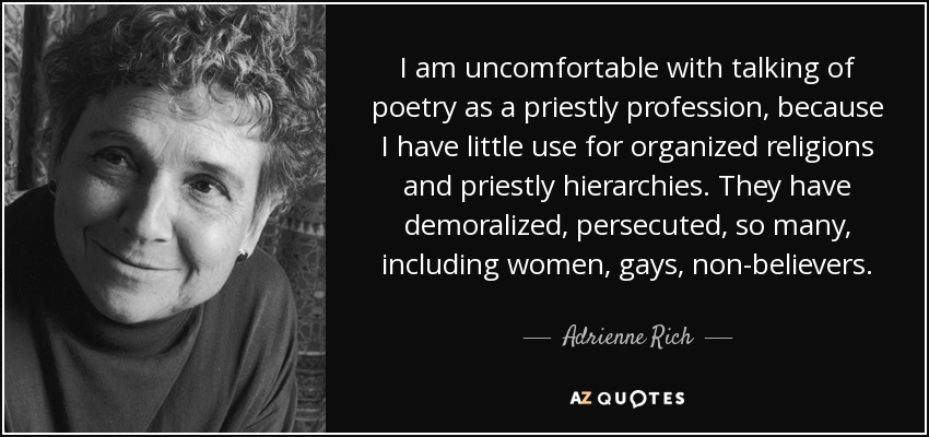 I am uncomfortable with talking of poetry as a priestly profession, because I have little use for organized religions and priestly hierarchies. They have demoralized, persecuted, so many, including women, gays, non-believers. - Adrienne Rich
