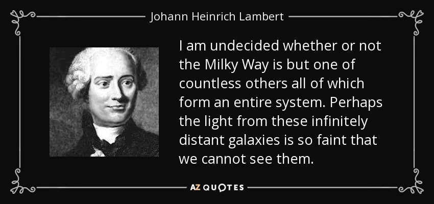 I am undecided whether or not the Milky Way is but one of countless others all of which form an entire system. Perhaps the light from these infinitely distant galaxies is so faint that we cannot see them. - Johann Heinrich Lambert