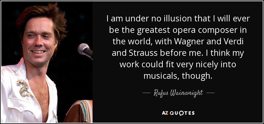 I am under no illusion that I will ever be the greatest opera composer in the world, with Wagner and Verdi and Strauss before me. I think my work could fit very nicely into musicals, though. - Rufus Wainwright