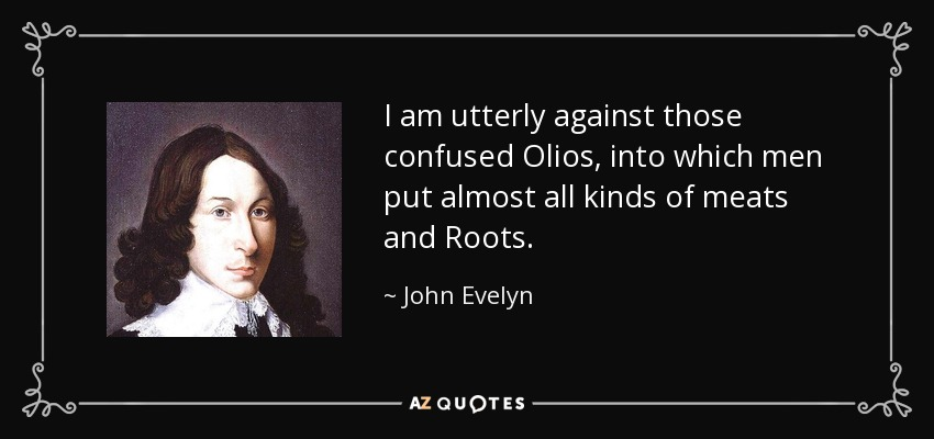 I am utterly against those confused Olios, into which men put almost all kinds of meats and Roots. - John Evelyn