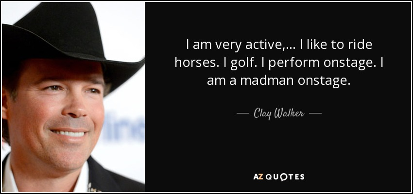I am very active, ... I like to ride horses. I golf. I perform onstage. I am a madman onstage. - Clay Walker