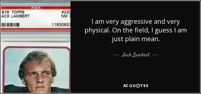 I am very aggressive and very physical. On the field, I guess I am just plain mean. - Jack Lambert