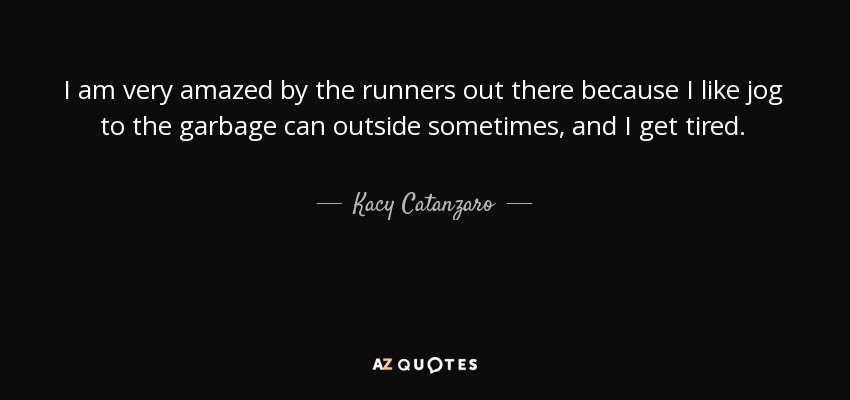 I am very amazed by the runners out there because I like jog to the garbage can outside sometimes, and I get tired. - Kacy Catanzaro