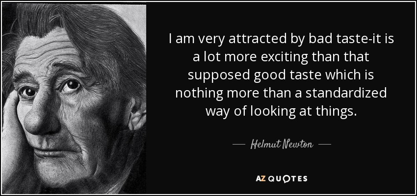 I am very attracted by bad taste-it is a lot more exciting than that supposed good taste which is nothing more than a standardized way of looking at things. - Helmut Newton