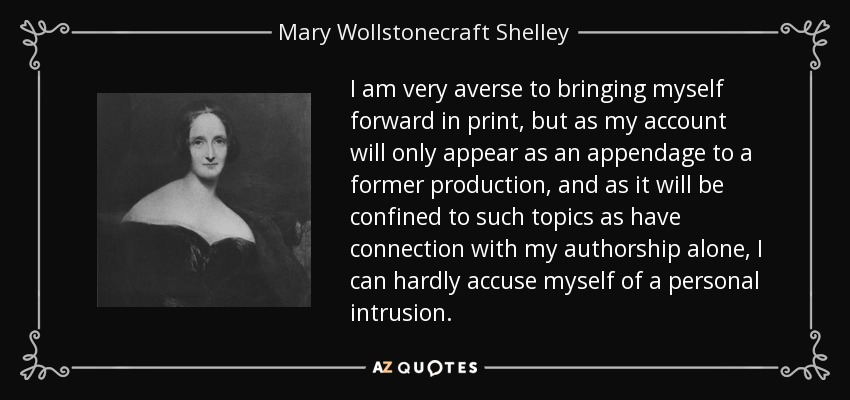 I am very averse to bringing myself forward in print, but as my account will only appear as an appendage to a former production, and as it will be confined to such topics as have connection with my authorship alone, I can hardly accuse myself of a personal intrusion. - Mary Wollstonecraft Shelley