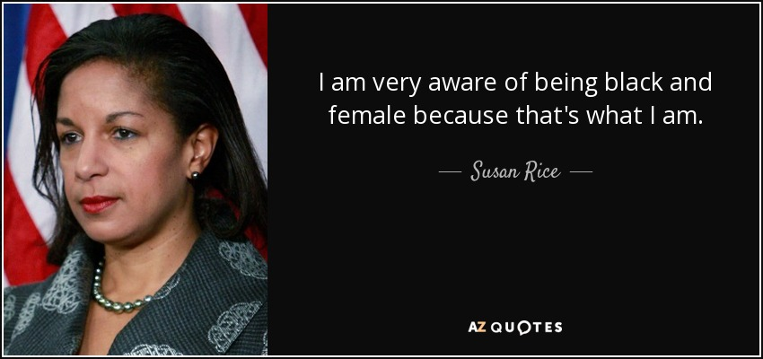 I am very aware of being black and female because that's what I am. - Susan Rice