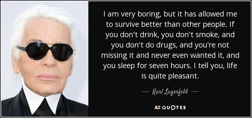 I am very boring, but it has allowed me to survive better than other people. If you don't drink, you don't smoke, and you don't do drugs, and you're not missing it and never even wanted it, and you sleep for seven hours. I tell you, life is quite pleasant. - Karl Lagerfeld