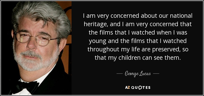 I am very concerned about our national heritage, and I am very concerned that the films that I watched when I was young and the films that I watched throughout my life are preserved, so that my children can see them. - George Lucas