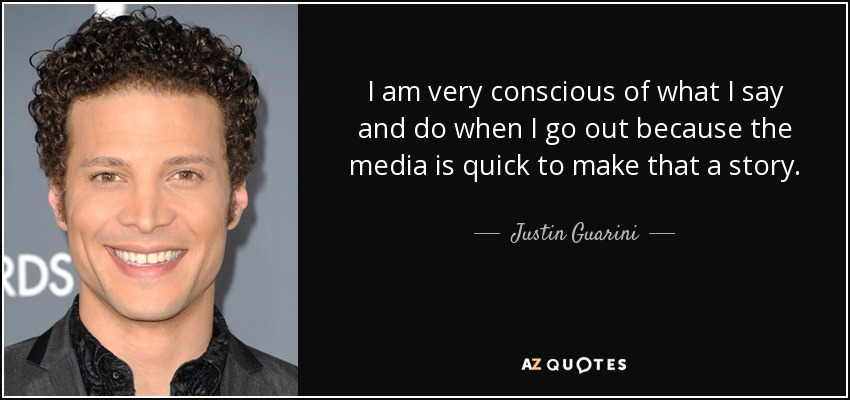 I am very conscious of what I say and do when I go out because the media is quick to make that a story. - Justin Guarini
