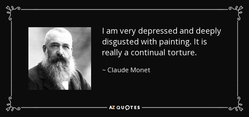 I am very depressed and deeply disgusted with painting. It is really a continual torture. - Claude Monet