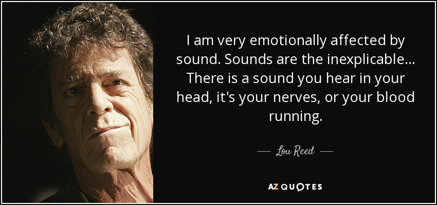 I am very emotionally affected by sound. Sounds are the inexplicable... There is a sound you hear in your head, it's your nerves, or your blood running. - Lou Reed