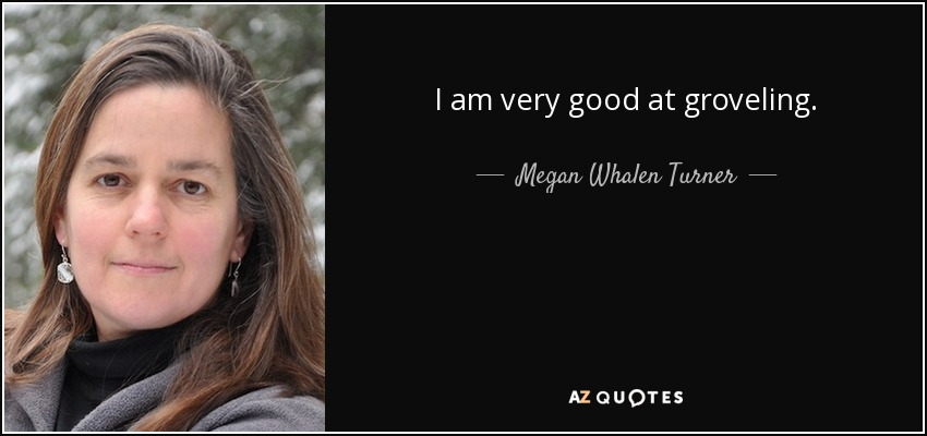 I am very good at groveling. - Megan Whalen Turner