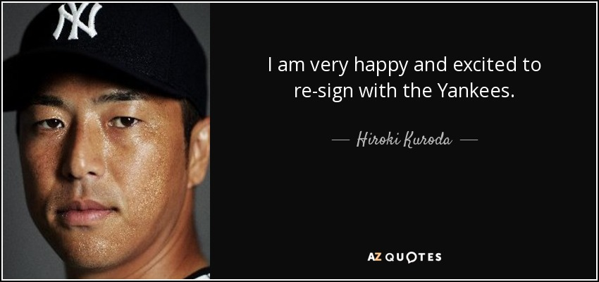 I am very happy and excited to re-sign with the Yankees. - Hiroki Kuroda
