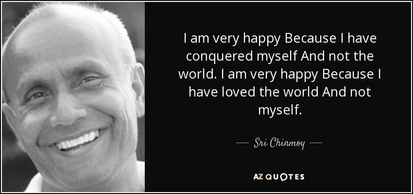 I am very happy Because I have conquered myself And not the world. I am very happy Because I have loved the world And not myself. - Sri Chinmoy