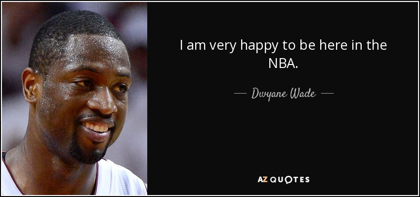 I am very happy to be here in the NBA. - Dwyane Wade