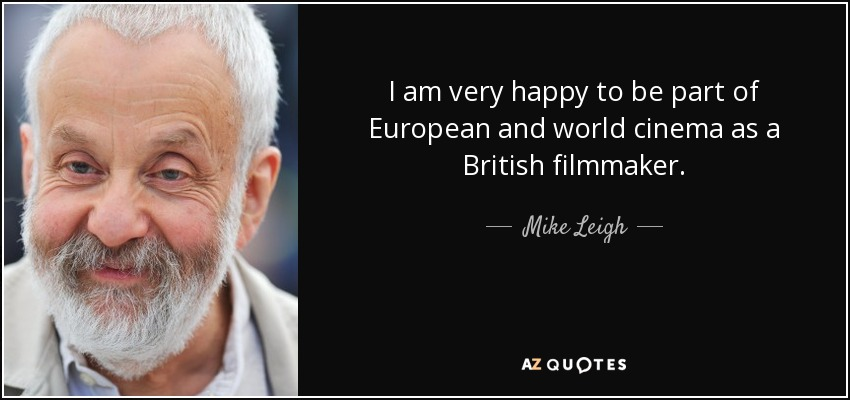 I am very happy to be part of European and world cinema as a British filmmaker. - Mike Leigh