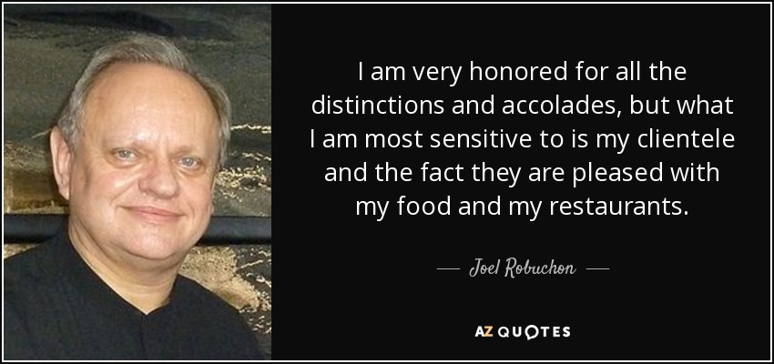 I am very honored for all the distinctions and accolades, but what I am most sensitive to is my clientele and the fact they are pleased with my food and my restaurants. - Joel Robuchon
