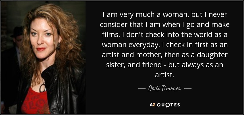I am very much a woman, but I never consider that I am when I go and make films. I don't check into the world as a woman everyday. I check in first as an artist and mother, then as a daughter sister, and friend - but always as an artist. - Ondi Timoner