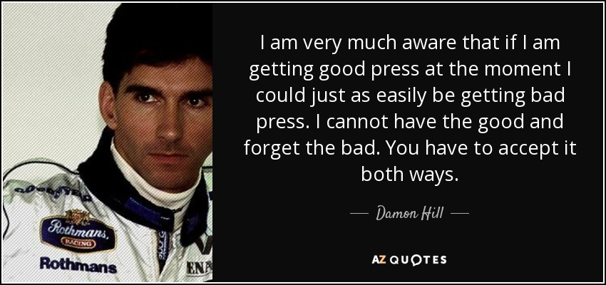 I am very much aware that if I am getting good press at the moment I could just as easily be getting bad press. I cannot have the good and forget the bad. You have to accept it both ways. - Damon Hill