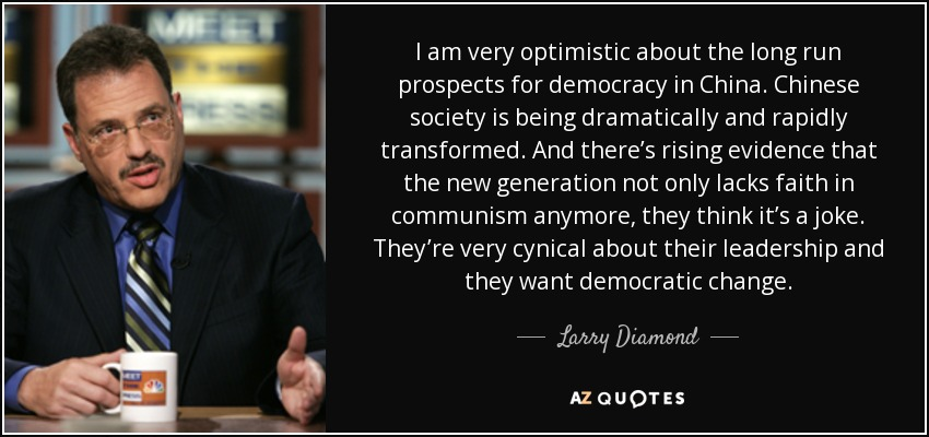 I am very optimistic about the long run prospects for democracy in China. Chinese society is being dramatically and rapidly transformed. And there's rising evidence that the new generation not only lacks faith in communism anymore, they think it's a joke. They're very cynical about their leadership and they want democratic change. - Larry Diamond
