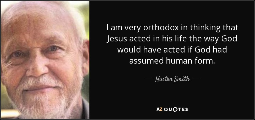 I am very orthodox in thinking that Jesus acted in his life the way God would have acted if God had assumed human form. - Huston Smith