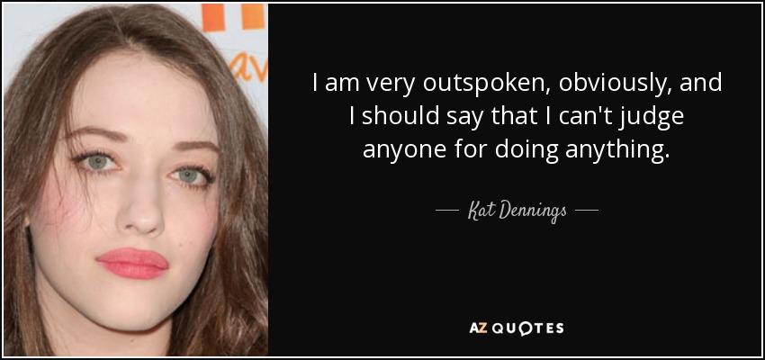 I am very outspoken, obviously, and I should say that I can't judge anyone for doing anything. - Kat Dennings