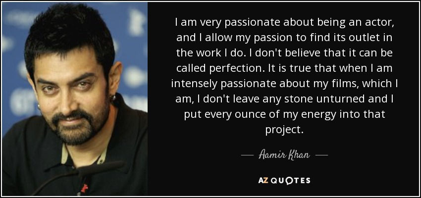 I am very passionate about being an actor, and I allow my passion to find its outlet in the work I do. I don't believe that it can be called perfection. It is true that when I am intensely passionate about my films, which I am, I don't leave any stone unturned and I put every ounce of my energy into that project. - Aamir Khan
