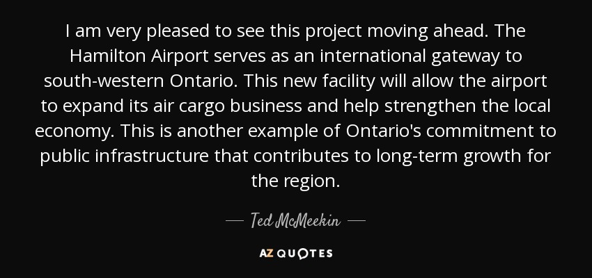 I am very pleased to see this project moving ahead. The Hamilton Airport serves as an international gateway to south-western Ontario. This new facility will allow the airport to expand its air cargo business and help strengthen the local economy. This is another example of Ontario's commitment to public infrastructure that contributes to long-term growth for the region. - Ted McMeekin