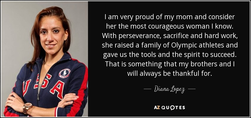 I am very proud of my mom and consider her the most courageous woman I know. With perseverance, sacrifice and hard work, she raised a family of Olympic athletes and gave us the tools and the spirit to succeed. That is something that my brothers and I will always be thankful for. - Diana Lopez