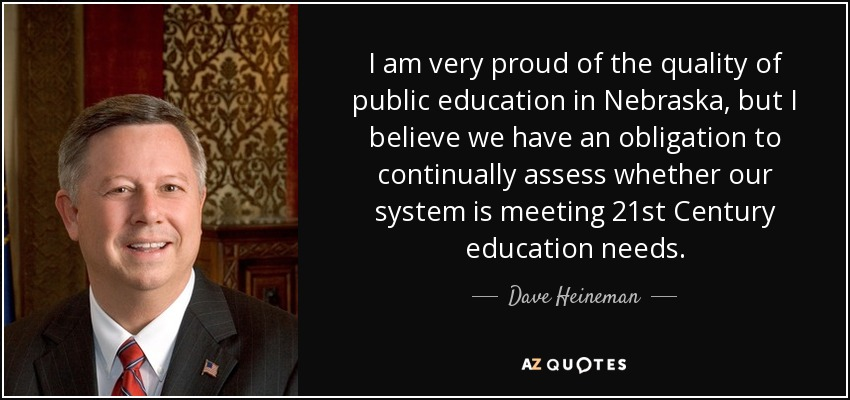 I am very proud of the quality of public education in Nebraska, but I believe we have an obligation to continually assess whether our system is meeting 21st Century education needs. - Dave Heineman