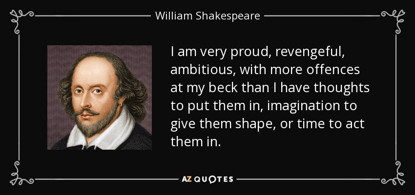 I am very proud, revengeful, ambitious, with more offences at my beck than I have thoughts to put them in, imagination to give them shape, or time to act them in. - William Shakespeare