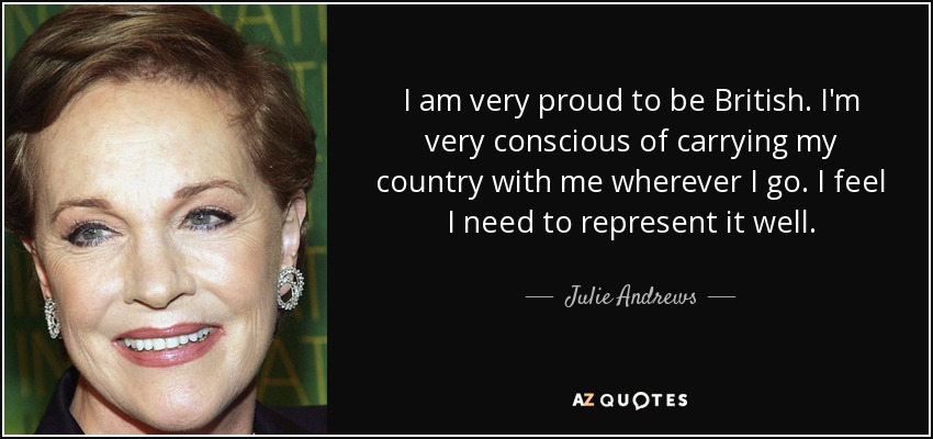 I am very proud to be British. I'm very conscious of carrying my country with me wherever I go. I feel I need to represent it well. - Julie Andrews