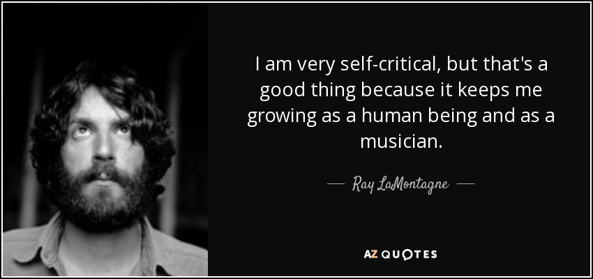 I am very self-critical, but that's a good thing because it keeps me growing as a human being and as a musician. - Ray LaMontagne