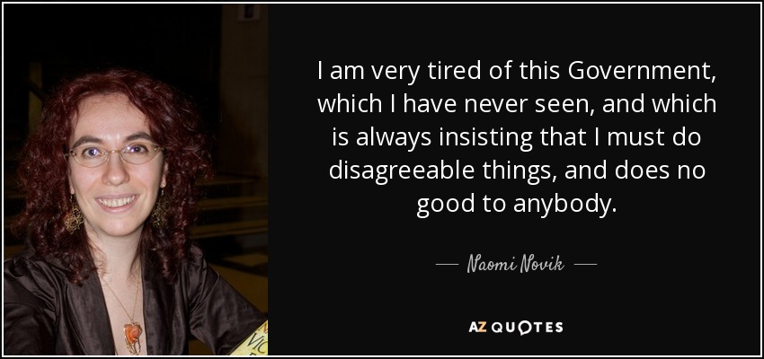 I am very tired of this Government, which I have never seen, and which is always insisting that I must do disagreeable things, and does no good to anybody. - Naomi Novik