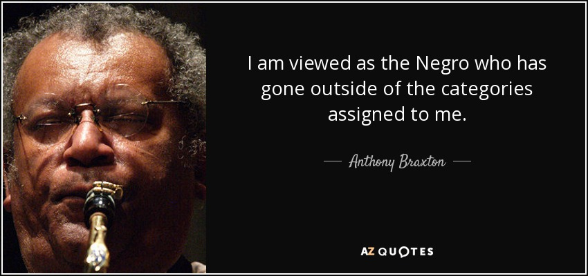 I am viewed as the Negro who has gone outside of the categories assigned to me. - Anthony Braxton