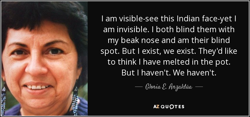 I am visible-see this Indian face-yet I am invisible. I both blind them with my beak nose and am their blind spot. But I exist, we exist. They'd like to think I have melted in the pot. But I haven't. We haven't. - Gloria E. Anzaldúa
