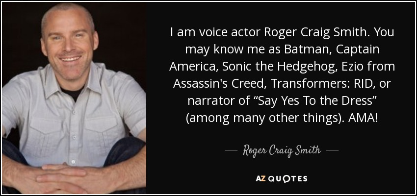 "I am voice actor Roger Craig Smith. You may know me as Batman, Captain America, Sonic the Hedgehog, Ezio from Assassin's Creed, Transformers: RID, or narrator of ""Say Yes To the Dress"" (among many other things). AMA! - Roger Craig Smith"