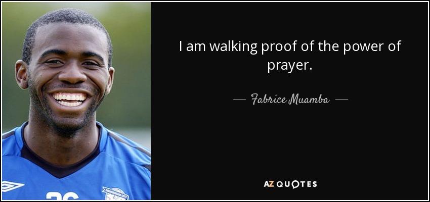 I am walking proof of the power of prayer. - Fabrice Muamba