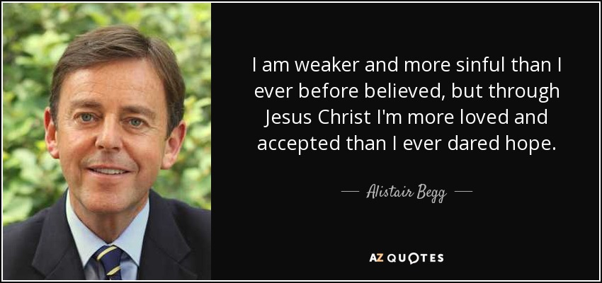 I am weaker and more sinful than I ever before believed, but through Jesus Christ I'm more loved and accepted than I ever dared hope. - Alistair Begg