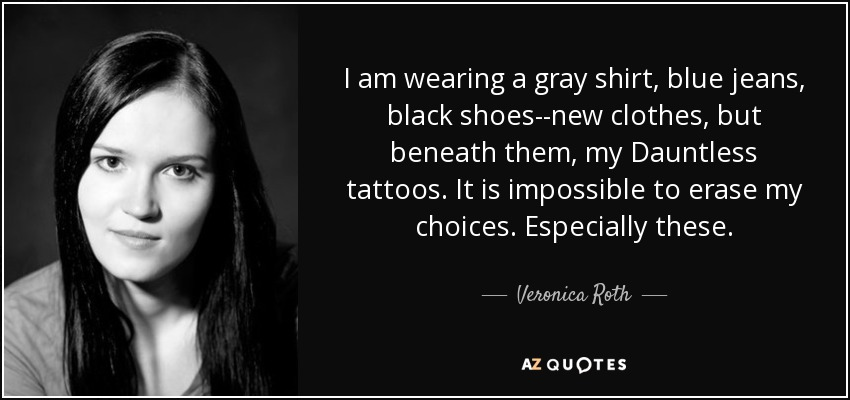 I am wearing a gray shirt, blue jeans, black shoes--new clothes, but beneath them, my Dauntless tattoos. It is impossible to erase my choices. Especially these. - Veronica Roth