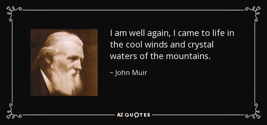 I am well again, I came to life in the cool winds and crystal waters of the mountains. - John Muir