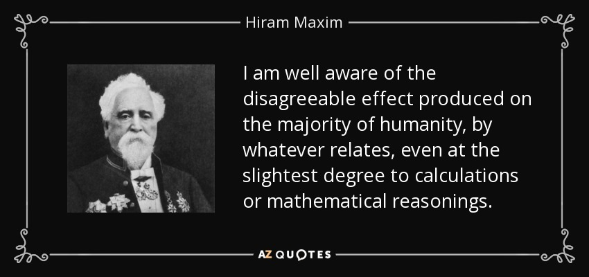 I am well aware of the disagreeable effect produced on the majority of humanity, by whatever relates, even at the slightest degree to calculations or mathematical reasonings. - Hiram Maxim