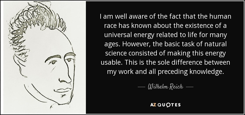 I am well aware of the fact that the human race has known about the existence of a universal energy related to life for many ages. However, the basic task of natural science consisted of making this energy usable. This is the sole difference between my work and all preceding knowledge. - Wilhelm Reich
