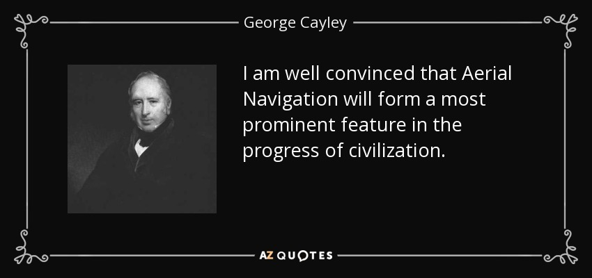 I am well convinced that Aerial Navigation will form a most prominent feature in the progress of civilization. - George Cayley