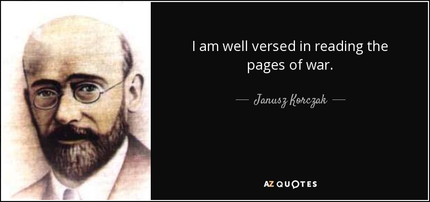 I am well versed in reading the pages of war. - Janusz Korczak